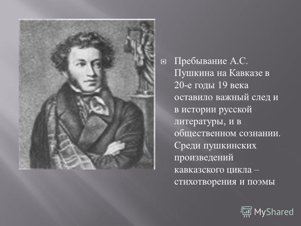 Пребывание А. С. Пушкина на Кавказе в 20- е годы 19 века оставило важный след и в истории русской литературы, и в общественном сознании. Среди пушкинских произведений кавказского цикла – стихотворения и поэмы