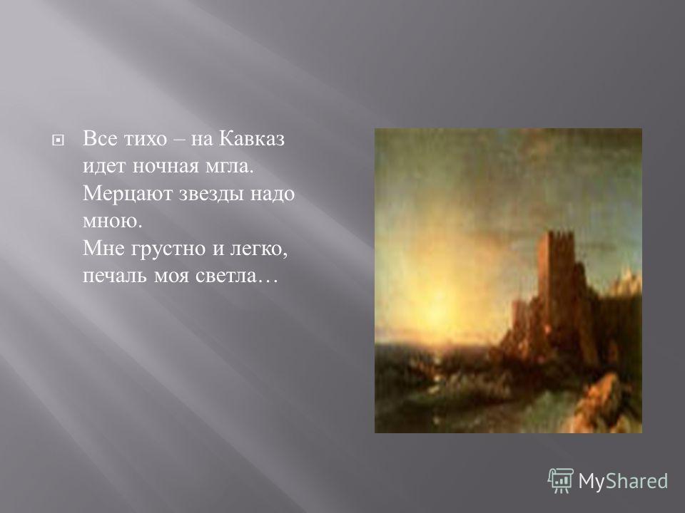 Все тихо – на Кавказ идет ночная мгла. Мерцают звезды надо мною. Мне грустно и легко, печаль моя светла …