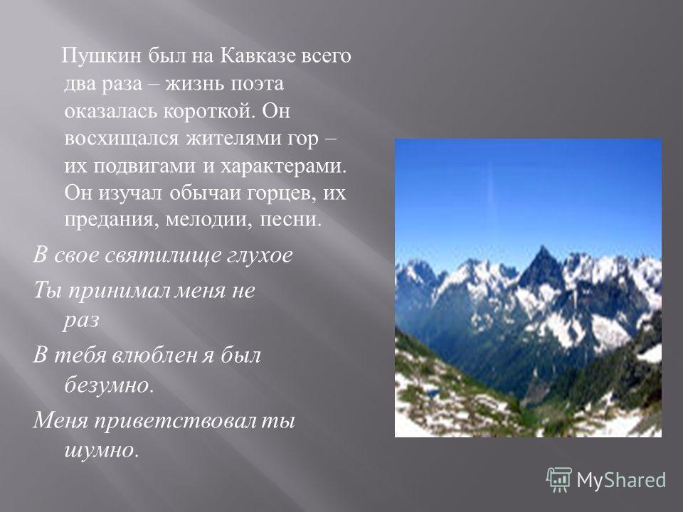 Пушкин был на Кавказе всего два раза – жизнь поэта оказалась короткой. Он восхищался жителями гор – их подвигами и характерами. Он изучал обычаи горцев, их предания, мелодии, песни. В свое святилище глухое Ты принимал меня не раз В тебя влюблен я был