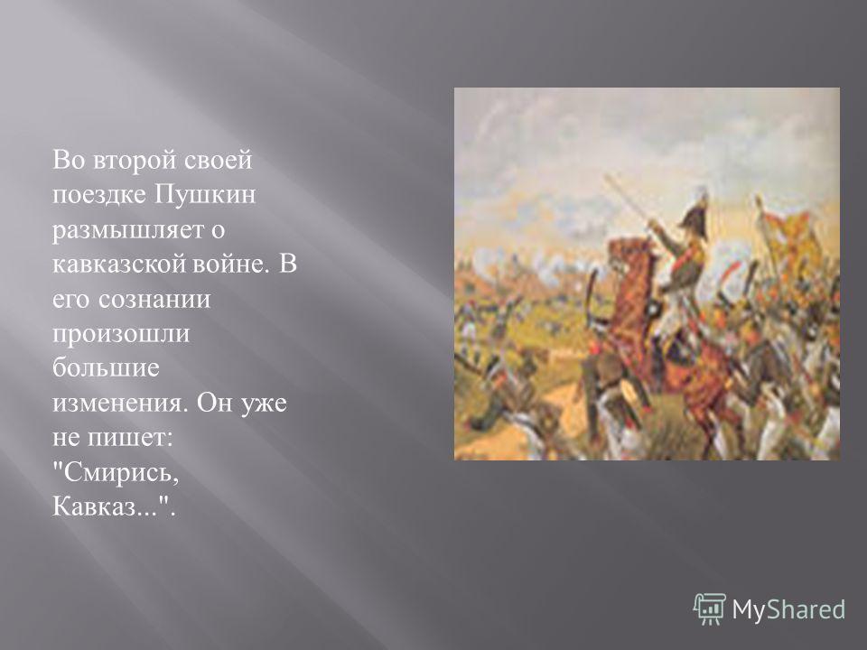 Во второй своей поездке Пушкин размышляет о кавказской войне. В его сознании произошли большие изменения. Он уже не пишет :  Смирись, Кавказ....