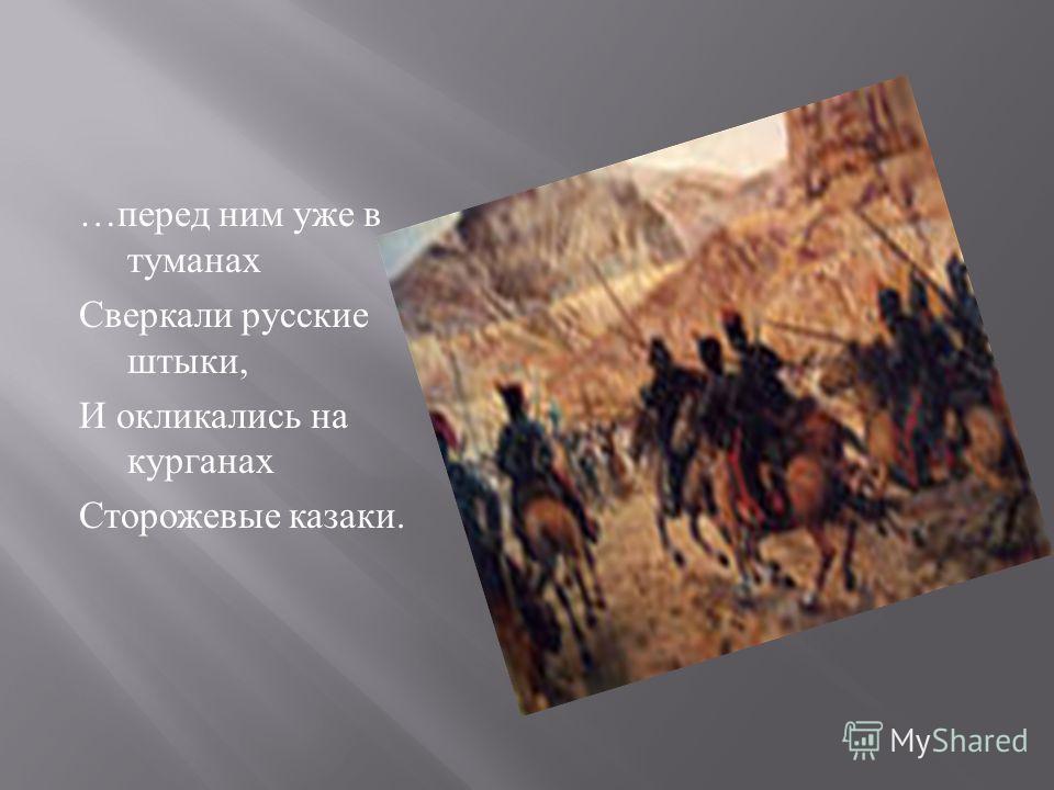 … перед ним уже в туманах Сверкали русские штыки, И окликались на курганах Сторожевые казаки.