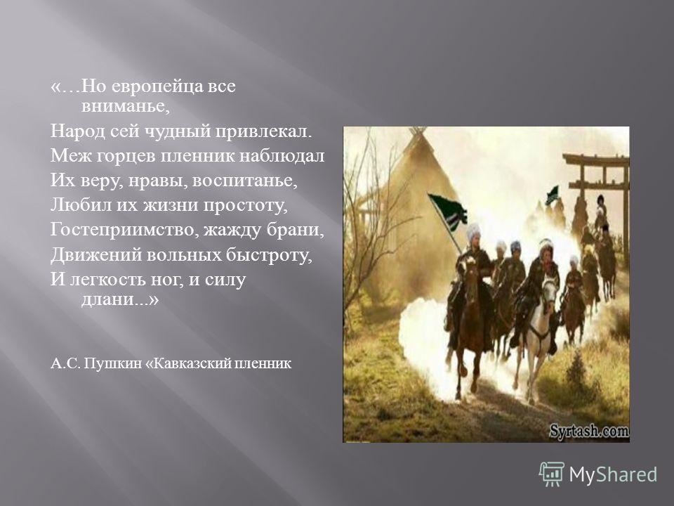 «… Но европейца все вниманье, Народ сей чудный привлекал. Меж горцев пленник наблюдал Их веру, нравы, воспитанье, Любил их жизни простоту, Гостеприимство, жажду брани, Движений вольных быстроту, И легкость ног, и силу длани...» А. С. Пушкин « Кавказс