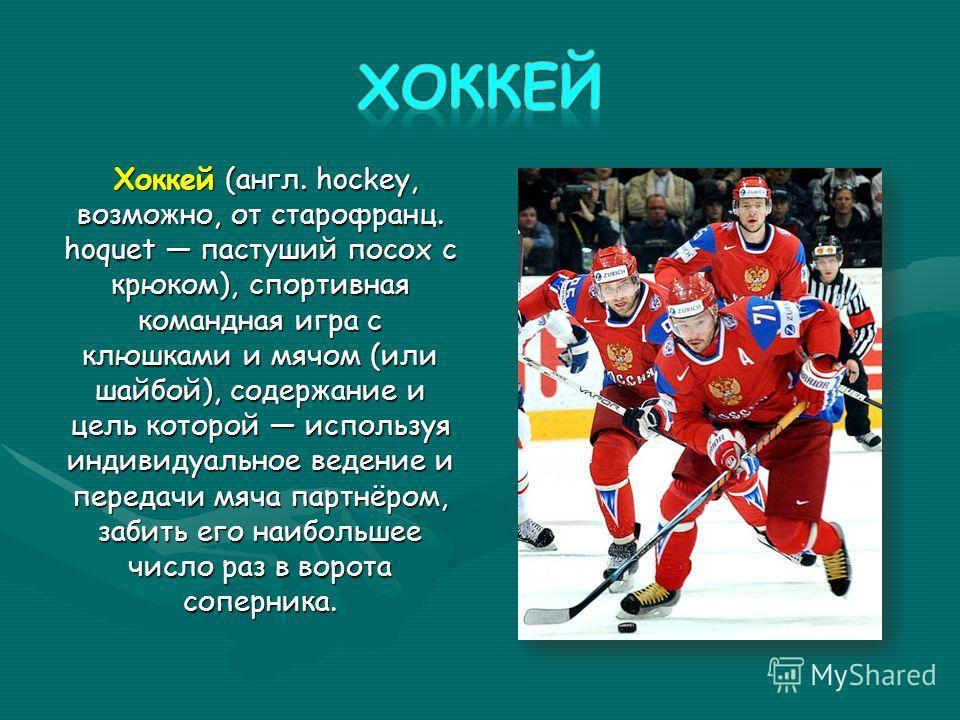Хоккей (англ. hockey, возможно, от старофранц. hoquet пастуший посох с крюком), спортивная командная игра с клюшками и мячом (или шайбой), содержание и цель которой используя индивидуальное ведение и передачи мяча партнёром, забить его наибольшее чис