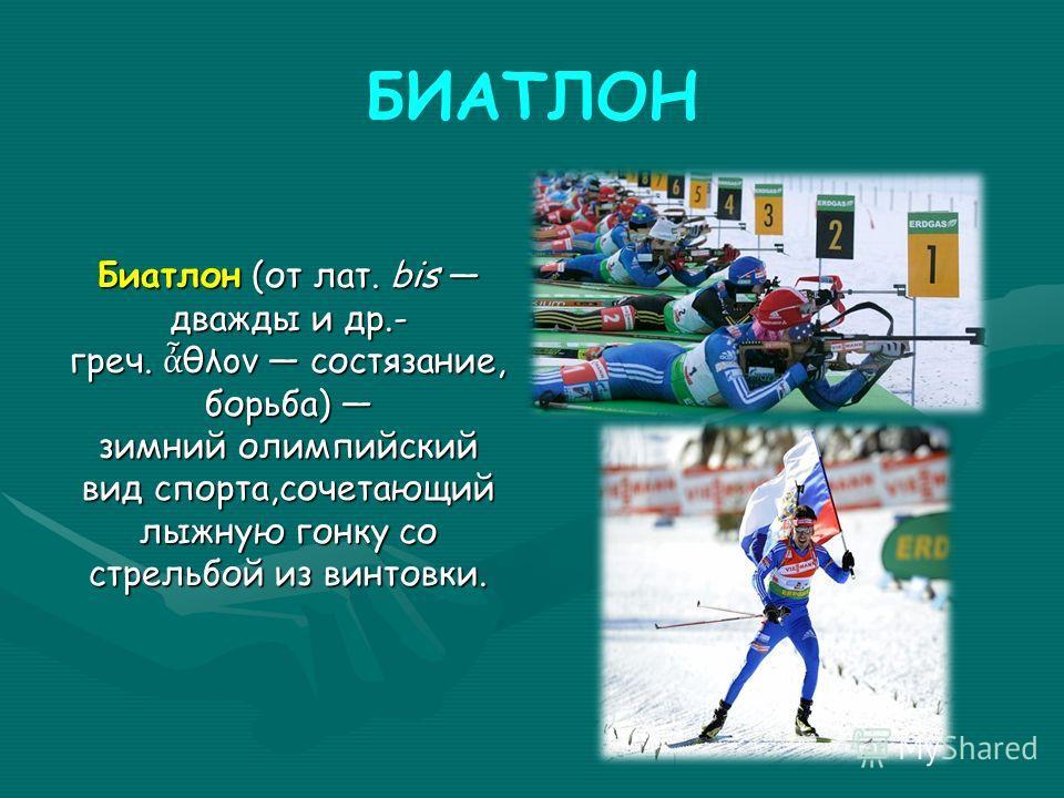 БИАТЛОН Биатлон (от лат. bis дважды и др.- греч. θλον состязание, борьба) зимний олимпийский вид спорта,сочетающий лыжную гонку со стрельбой из винтовки.