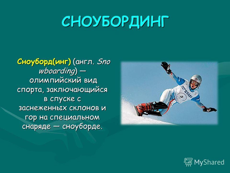 СНОУБОРДИНГ Сноуборд(инг) (англ. Sno wboarding) олимпийский вид спорта, заключающийся в спуске с заснеженных склонов и гор на специальном снаряде сноуборде.