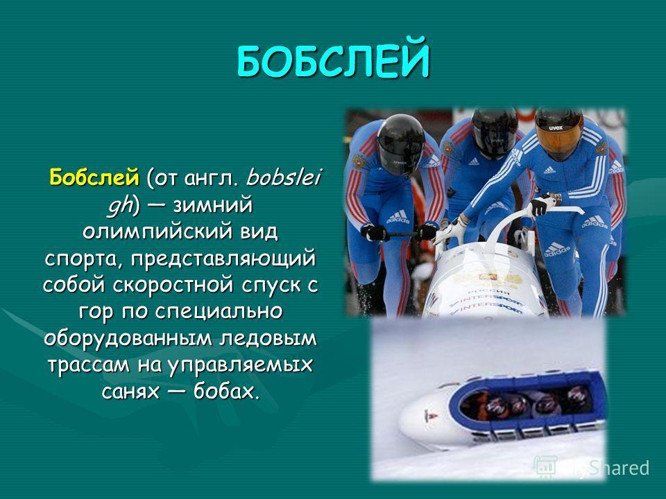 БОБСЛЕЙ Бобслей (от англ. bobslei gh) зимний олимпийский вид спорта, представляющий собой скоростной спуск с гор по специально оборудованным ледовым трассам на управляемых санях бобах.