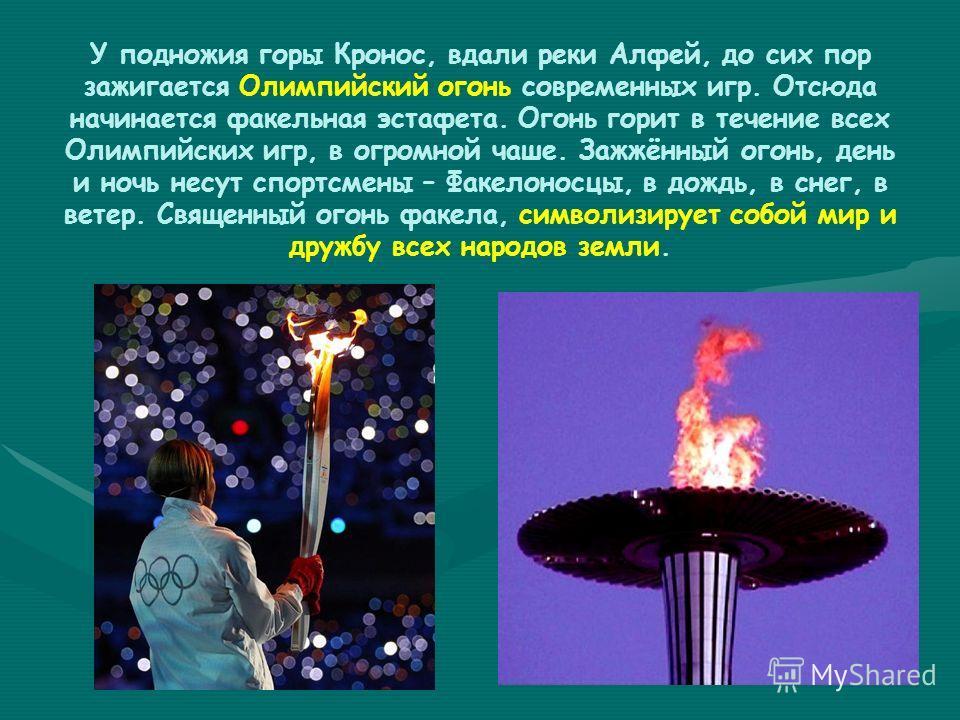 У подножия горы Кронос, вдали реки Алфей, до сих пор зажигается Олимпийский огонь современных игр. Отсюда начинается факельная эстафета. Огонь горит в течение всех Олимпийских игр, в огромной чаше. Зажжённый огонь, день и ночь несут спортсмены – Факе