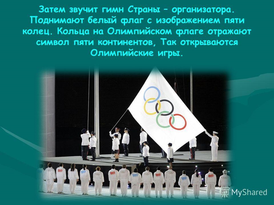 Затем звучит гимн Страны – организатора. Поднимают белый флаг с изображением пяти колец. Кольца на Олимпийском флаге отражают символ пяти континентов, Так открываются Олимпийские игры.