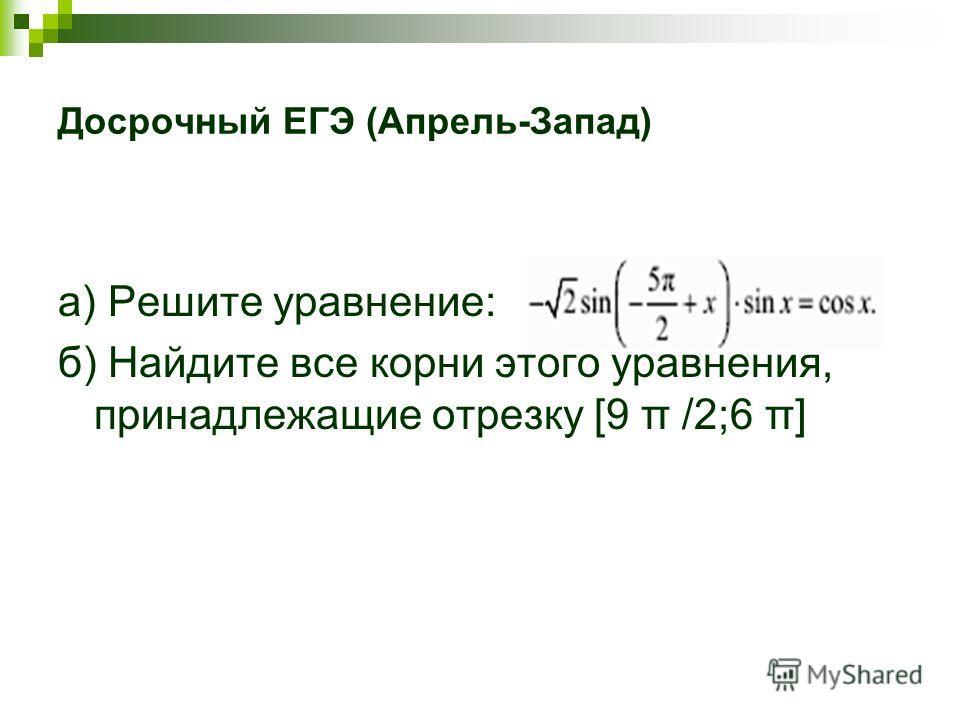 Досрочный ЕГЭ (Апрель-Запад) a) Решите уравнение: б) Найдите все корни этого уравнения, принадлежащие отрезку [9 π /2;6 π]