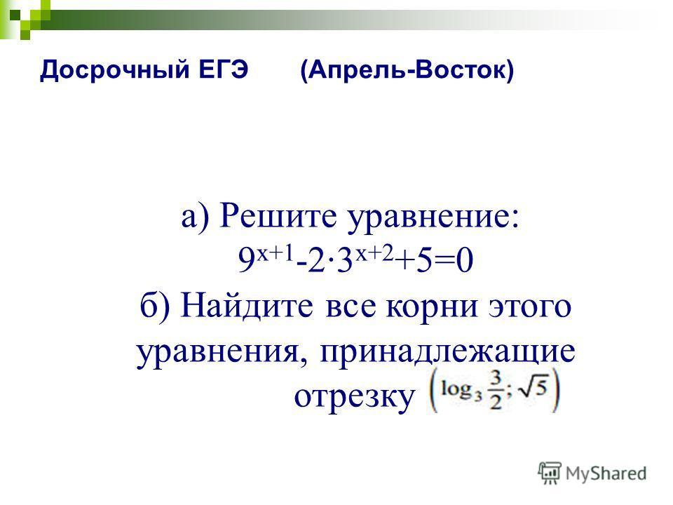 Досрочный ЕГЭ (Апрель-Восток) a) Решите уравнение: 9 x+1 -2·3 x+2 +5=0 б) Найдите все корни этого уравнения, принадлежащие отрезку