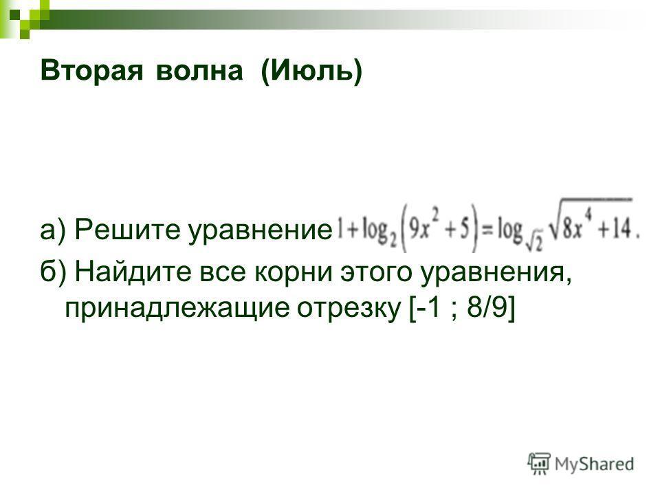 Вторая волна (Июль) a) Решите уравнение: б) Найдите все корни этого уравнения, принадлежащие отрезку [-1 ; 8/9]