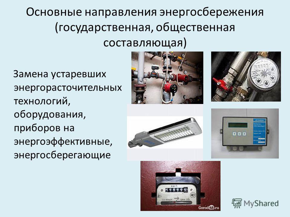 Основные направления энергосбережения (государственная, общественная составляющая) Замена устаревших энергорасточительных технологий, оборудования, приборов на энергоэффективные, энергосберегающие