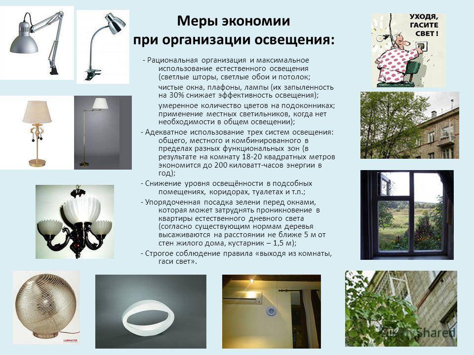 Меры экономии при организации освещения: - Рациональная организация и максимальное использование естественного освещения (светлые шторы, светлые обои и потолок; чистые окна, плафоны, лампы (их запыленность на 30% снижает эффективность освещения); уме