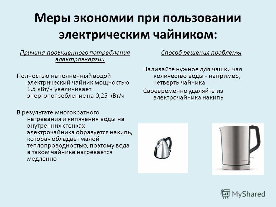 Меры экономии при пользовании электрическим чайником: Причина повышенного потребления электроэнергии Полностью наполненный водой электрический чайник мощностью 1,5 кВт/ч увеличивает энергопотребление на 0,25 кВт/ч В результате многократного нагревани