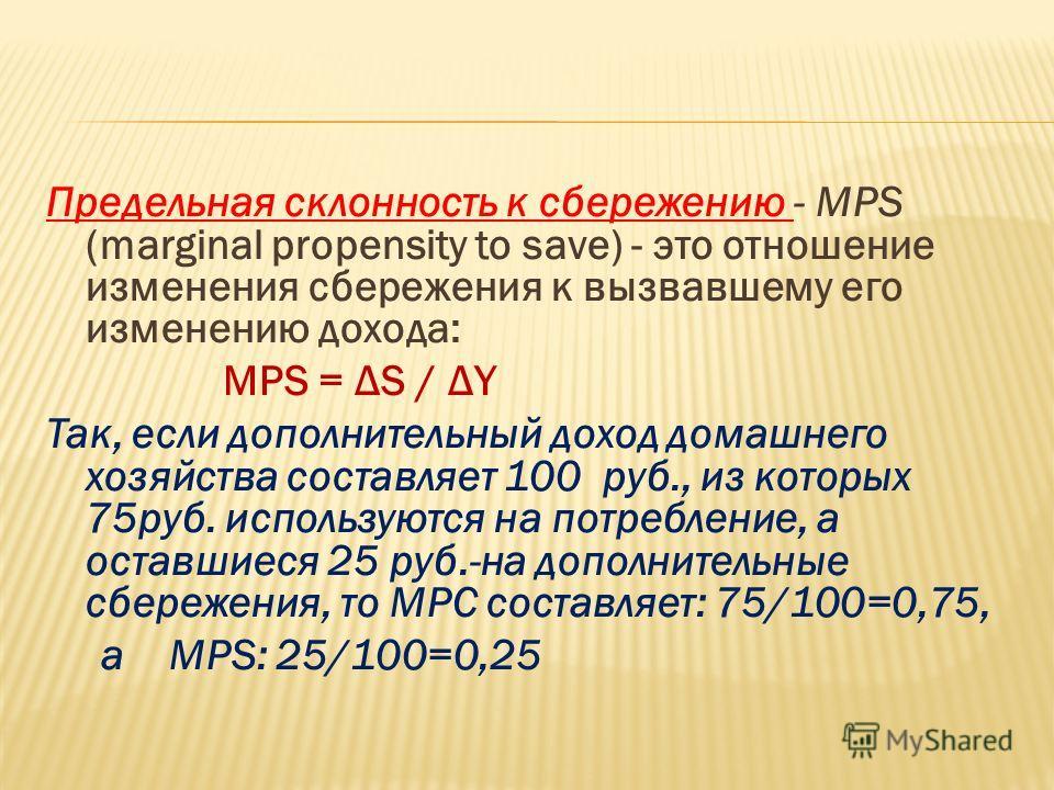 Предельная склонность к сбережению - МРS (marginal рrоpensity to save) - это отношение изменения сбережения к вызвавшему его изменению дохода: MPS = ΔS / ΔY Так, если дополнительный доход домашнего хозяйства составляет 100 руб., из которых 75руб. исп