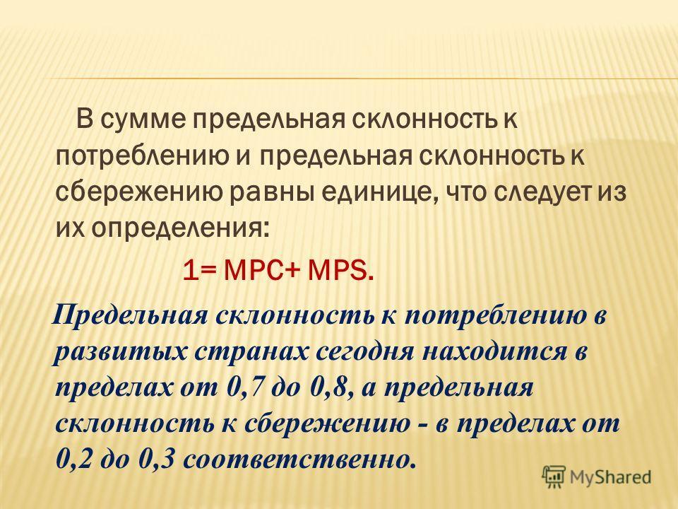 В сумме предельная cклонность к потреблению и предельная склонность к сбережению равны единице, что следует из их определения: 1= МРС+ MPS. Предельная склонность к потреблению в развитых странах сегодня находится в пределах от 0,7 до 0,8, а предельна