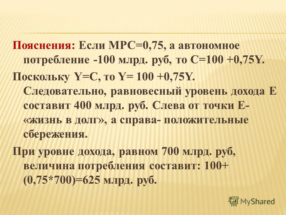 Пояснения: Если МРС=0,75, а автономное потребление -100 млрд. руб, то С=100 +0,75Y. Поскольку Y=С, то Y= 100 +0,75Y. Следовательно, равновесный уровень дохода Е составит 400 млрд. руб. Слева от точки Е- «жизнь в долг», а справа- положительные сбереже