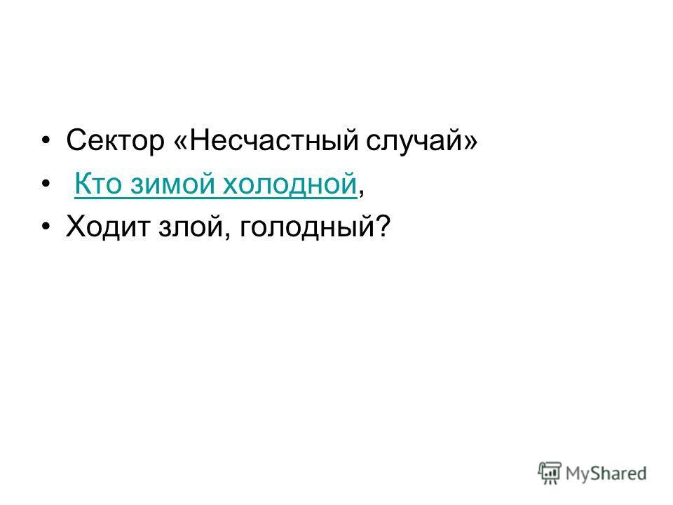 Сектор «Несчастный случай» Кто зимой холодной,Кто зимой холодной Ходит злой, голодный?