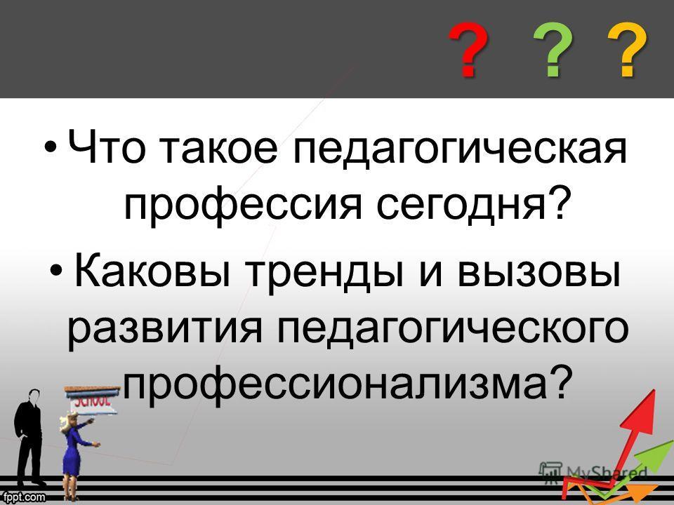 Что такое педагогическая профессия сегодня? Каковы тренды и вызовы развития педагогического профессионализма????