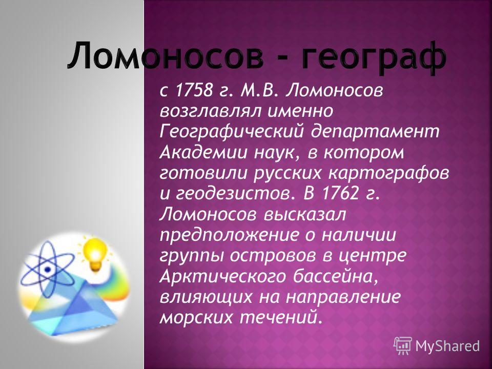 с 1758 г. М.В. Ломоносов возглавлял именно Географический департамент Академии наук, в котором готовили русских картографов и геодезистов. В 1762 г. Ломоносов высказал предположение о наличии группы островов в центре Арктического бассейна, влияющих н