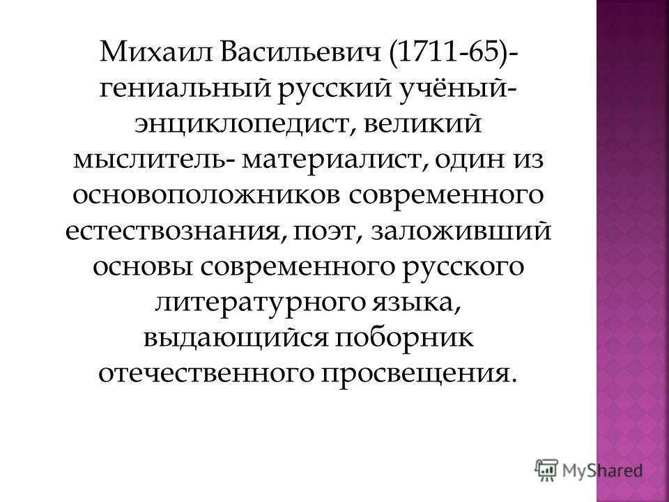 Михаил Васильевич (1711-65)- гениальный русский учёный- энциклопедист, великий мыслитель- материалист, один из основоположников современного естествознания, поэт, заложивший основы современного русского литературного языка, выдающийся поборник отечес