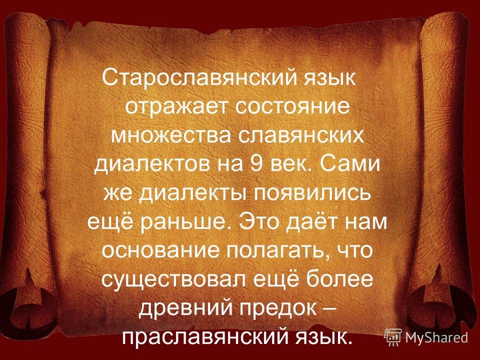Старославянский язык отражает состояние множества славянских диалектов на 9 век. Сами же диалекты появились ещё раньше. Это даёт нам основание полагать, что существовал ещё более древний предок – праславянский язык.