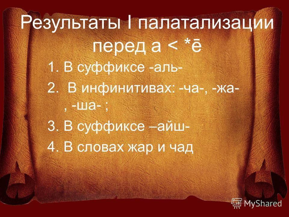 Результаты I палатализации перед а < *ē 1.В суффиксе -аль- 2. В инфинитивах: -ча-, -жа-, -ша- ; 3.В суффиксе –айш- 4.В словах жар и чад