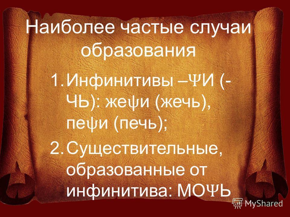 Наиболее частые случаи образования 1.Инфинитивы – Ѱ И (- ЧЬ): же ѱ и (жечь), пе ѱ и (печь); 2.Существительные, образованные от инфинитива: МО Ѱ Ь