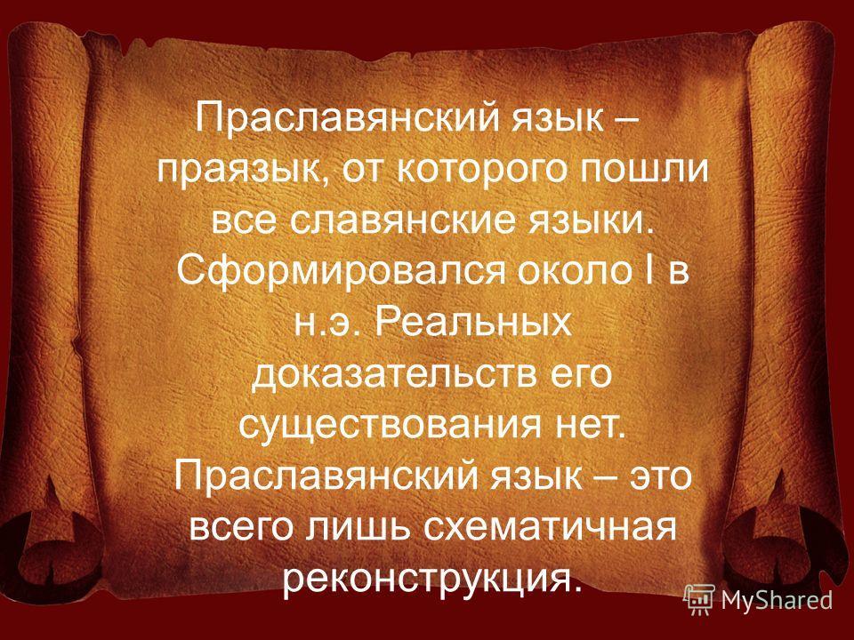 Праславянский язык – праязык, от которого пошли все славянские языки. Сформировался около I в н.э. Реальных доказательств его существования нет. Праславянский язык – это всего лишь схематичная реконструкция.