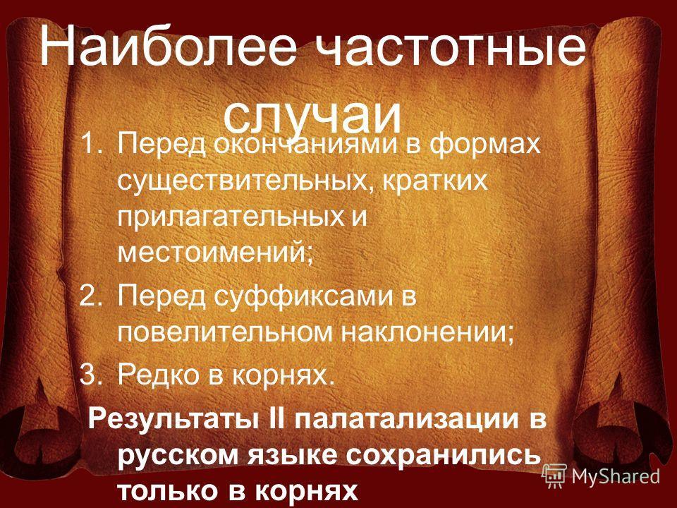 Наиболее частотные случаи 1.Перед окончаниями в формах существительных, кратких прилагательных и местоимений; 2.Перед суффиксами в повелительном наклонении; 3.Редко в корнях. Результаты II палатализации в русском языке сохранились только в корнях