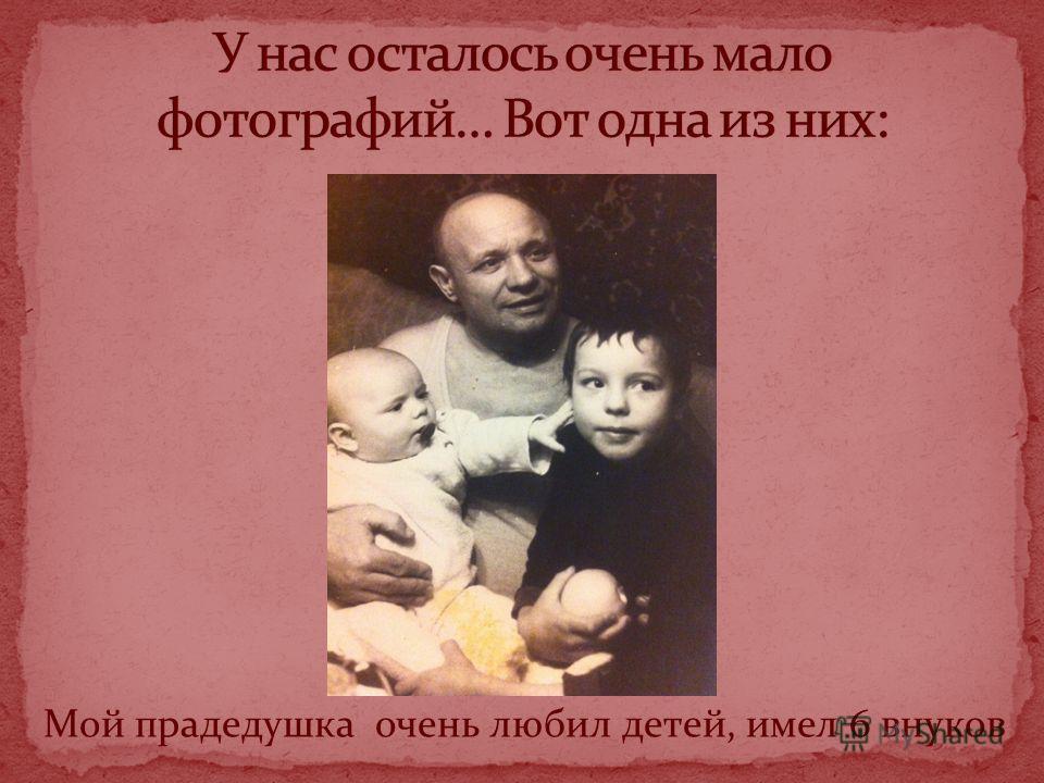 Мой прадедушка очень любил детей, имел 6 внуков