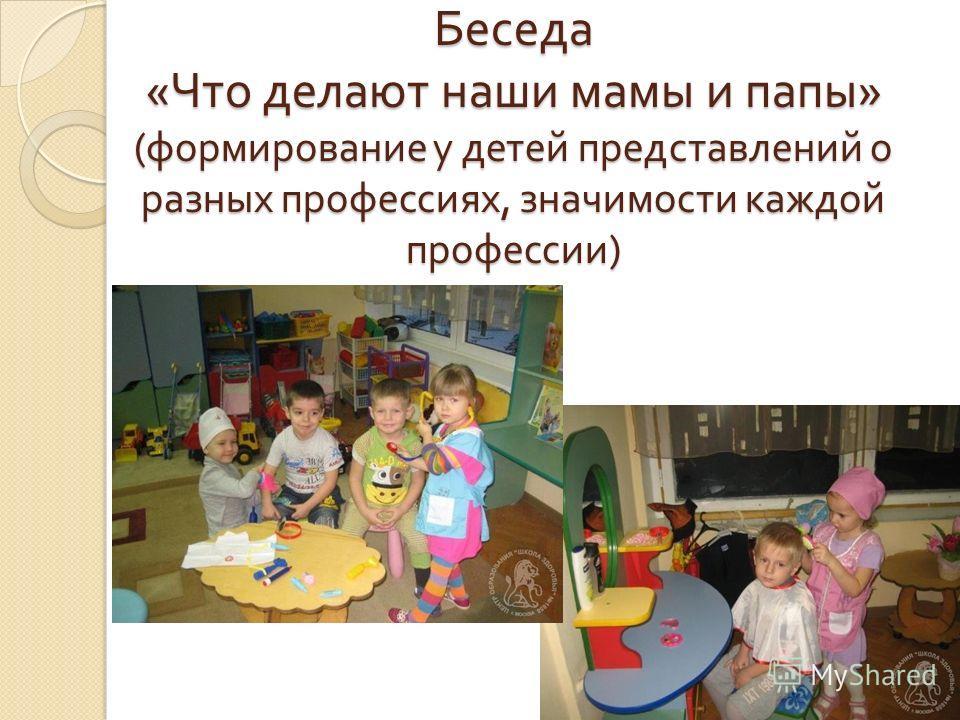 Беседа « Что делают наши мамы и папы » ( формирование у детей представлений о разных профессиях, значимости каждой профессии )