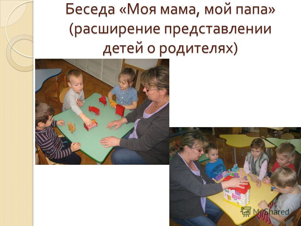 Беседа « Моя мама, мой папа » ( расширение представлении детей о родителях )