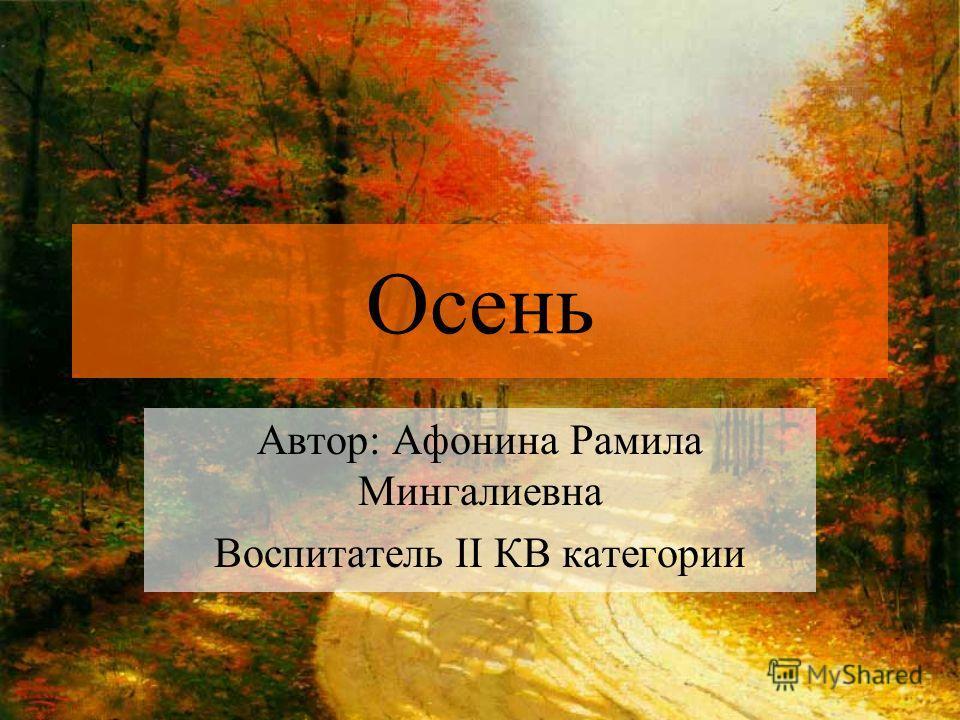 Осень Автор: Афонина Рамила Мингалиевна Воспитатель II КВ категории