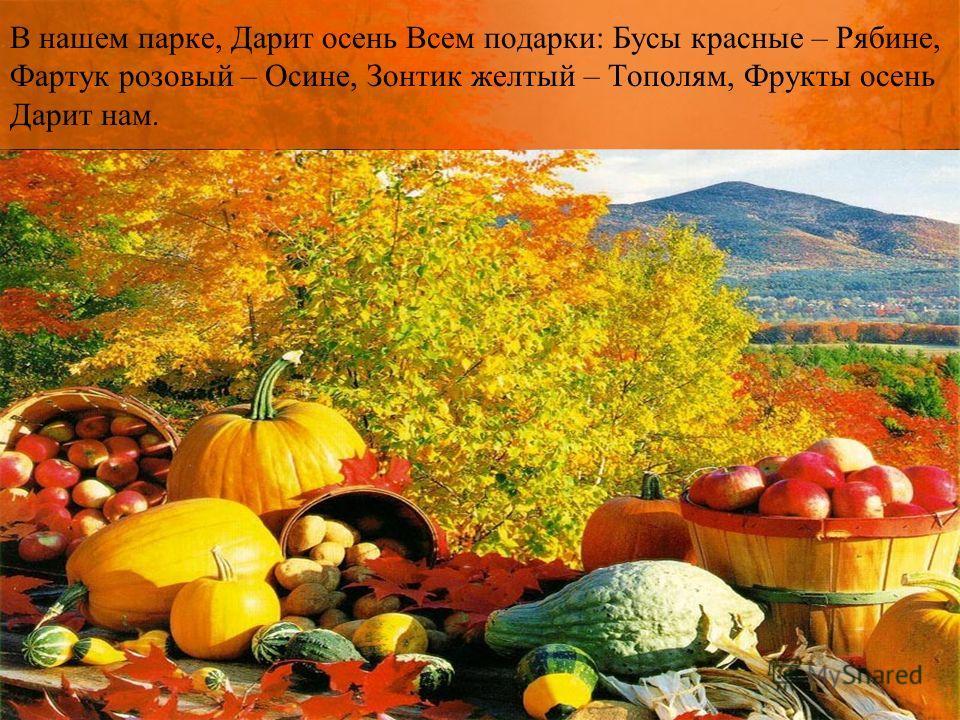 В нашем парке, Дарит осень Всем подарки: Бусы красные – Рябине, Фартук розовый – Осине, Зонтик желтый – Тополям, Фрукты осень Дарит нам.