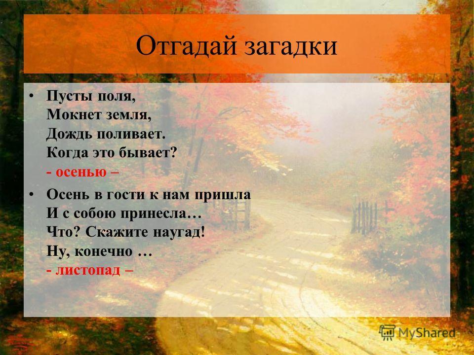 Отгадай загадки Пусты поля, Мокнет земля, Дождь поливает. Когда это бывает? - осенью – Осень в гости к нам пришла И с собою принесла… Что? Скажите наугад! Ну, конечно … - листопад –
