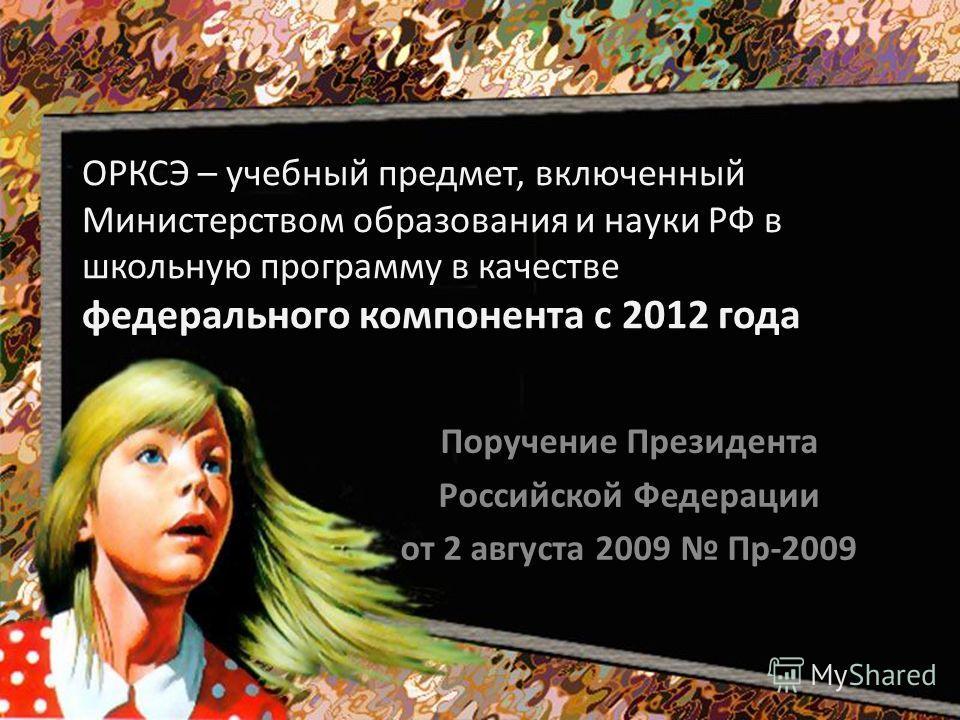 ОРКСЭ – учебный предмет, включенный Министерством образования и науки РФ в школьную программу в качестве федерального компонента с 2012 года Поручение Президента Российской Федерации от 2 августа 2009 Пр-2009