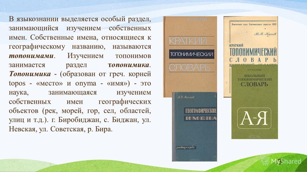 В языкознании выделяется особый раздел, занимающийся изучением собственных имен. Собственные имена, относящиеся к географическому названию, называются топонимами. Изучением топонимов занимается раздел топонимика. Топонимика - (образован от греч. корн