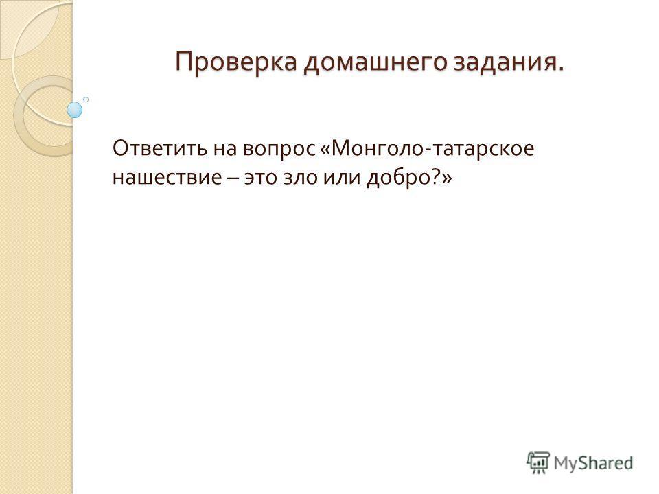 Проверка домашнего задания. Ответить на вопрос « Монголо - татарское нашествие – это зло или добро ?»