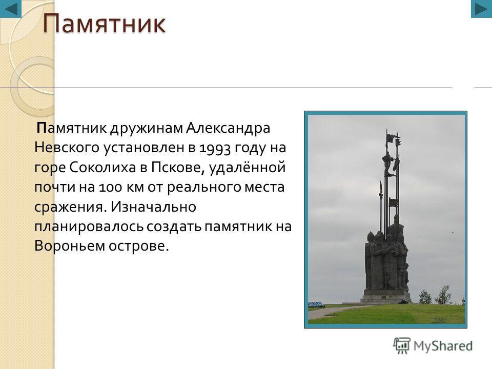 Памятник Памятник дружинам Александра Невского установлен в 1993 году на горе Соколиха в Пскове, удалённой почти на 100 км от реального места сражения. Изначально планировалось создать памятник на Вороньем острове.