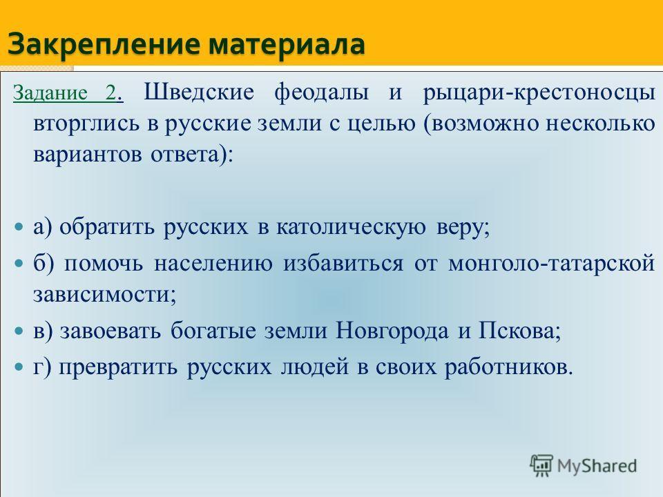 Закрепление материала Задание 2. Шведские феодалы и рыцари-крестоносцы вторглись в русские земли с целью (возможно несколько вариантов ответа): а) обратить русских в католическую веру; б) помочь населению избавиться от монголо-татарской зависимости;