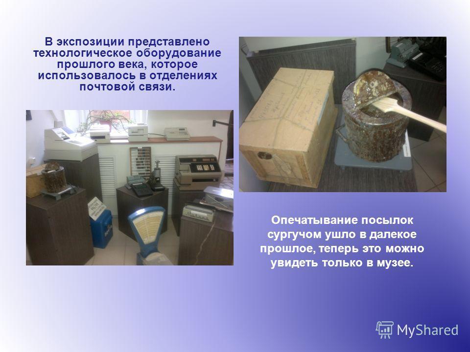 В экспозиции представлено технологическое оборудование прошлого века, которое использовалось в отделениях почтовой связи. Опечатывание посылок сургучом ушло в далекое прошлое, теперь это можно увидеть только в музее.