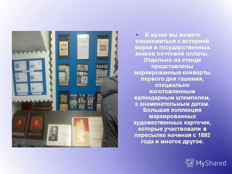 В музее вы можете ознакомиться с историей марки и государственных знаков почтовой оплаты. Отдельно на стенде представлены маркированные конверты первого дня гашения, специально изготовленным календарным штемпелем, к знаменательным датам. Большая колл