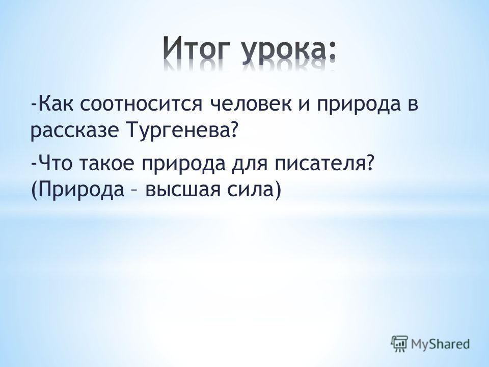 -Как соотносится человек и природа в рассказе Тургенева? -Что такое природа для писателя? (Природа – высшая сила)