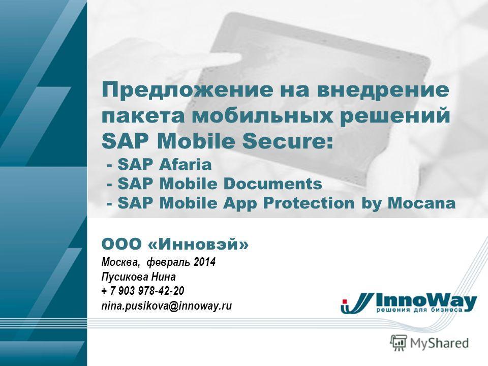 ООО «Инновэй» Москва, февраль 2014 Пусикова Нина + 7 903 978-42-20 nina.pusikova@innoway.ru Предложение на внедрение пакета мобильных решений SAP Mobile Secure: - SAP Afaria - SAP Mobile Documents - SAP Mobile App Protection by Mocana