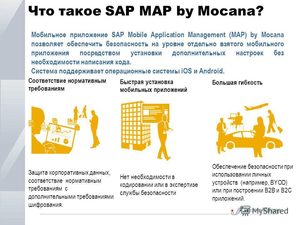 Что такое SAP MAP by Mocana? Соответствие нормативным требованиям Защита корпоративных данных, соответствие нормативным требованиям с дополнительными требованиями шифрования. Быстрая установка мобильных приложений Нет необходимости в кодировании или