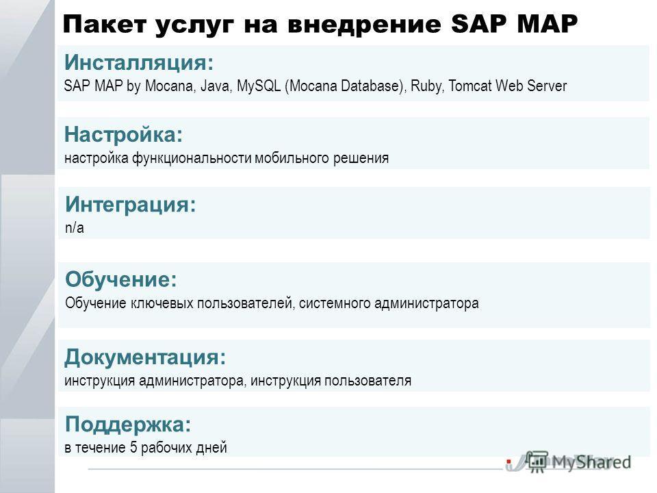 Пакет услуг на внедрение SAP MAP Инсталляция: SAP MAP by Mocana, Java, MySQL (Mocana Database), Ruby, Tomcat Web Server Настройка: настройка функциональности мобильного решения Интеграция: n/a Обучение: Обучение ключевых пользователей, системного адм