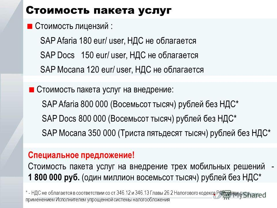 Стоимость пакета услуг * - НДС не облагается в соответствии со ст.346.12 и 346.13 Главы 26.2 Налогового кодекса РФ в связи с применением Исполнителем упрощенной системы налогообложения Стоимость лицензий : SAP Afaria 180 eur/ user, НДС не облагается