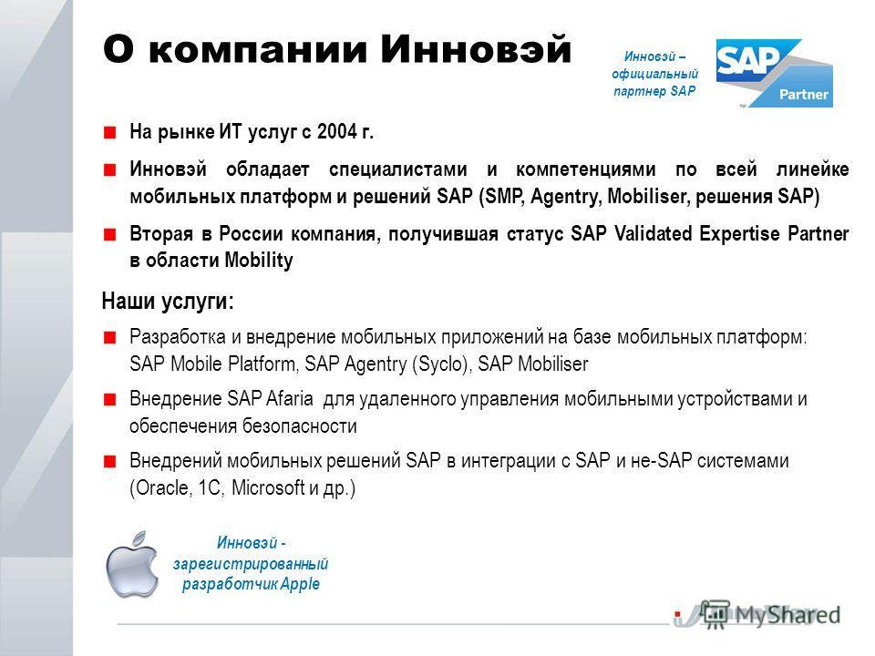 О компании Инновэй На рынке ИТ услуг с 2004 г. Инновэй обладает специалистами и компетенциями по всей линейке мобильных платформ и решений SAP (SMP, Agentry, Mobiliser, решения SAP) Вторая в России компания, получившая статус SAP Validated Expertise