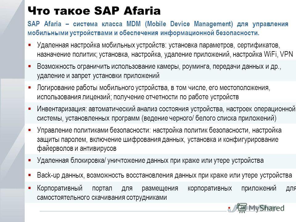 Что такое SAP Afaria SAP Afaria – система класса MDM (Mobile Device Management) для управления мобильными устройствами и обеспечения информационной безопасности. Удаленная настройка мобильных устройств: установка параметров, сертификатов, назначение